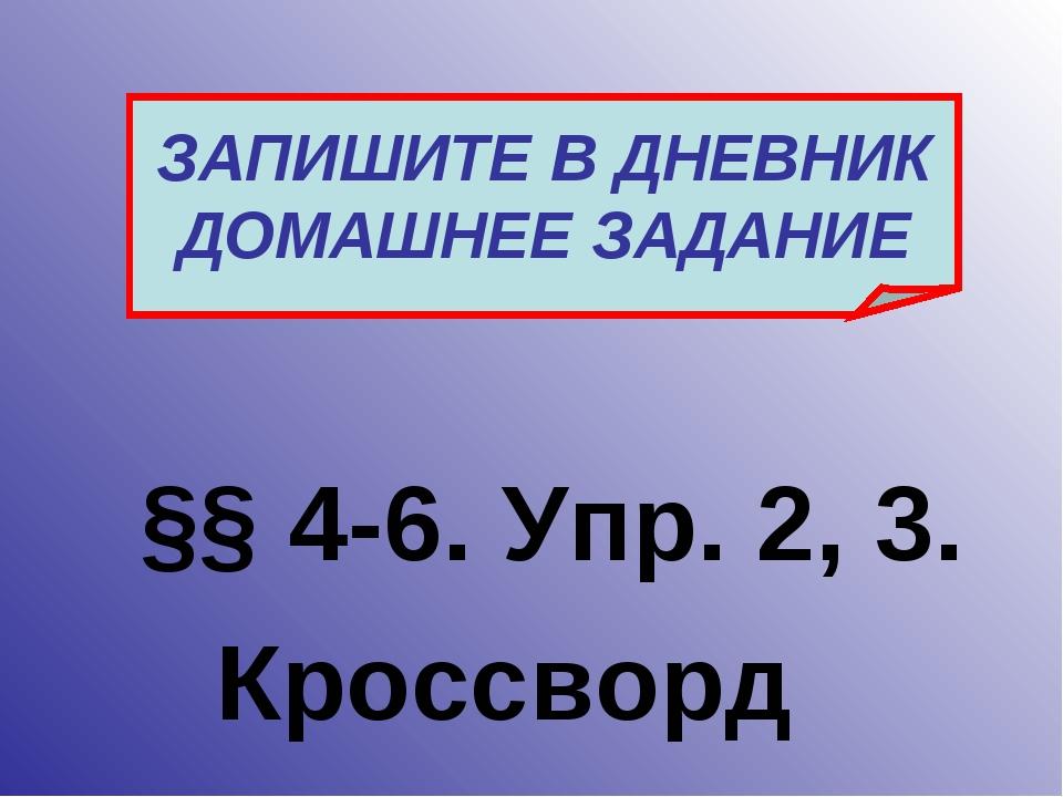 §§ 4-6. Упр. 2, 3. ЗАПИШИТЕ В ДНЕВНИК ДОМАШНЕЕ ЗАДАНИЕ Кроссворд