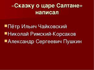 «Сказку о царе Салтане» написал Пётр Ильич Чайковский Николай Римский-Корсако