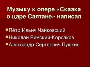 Музыку к опере «Сказка о царе Салтане» написал Пётр Ильич Чайковский Николай