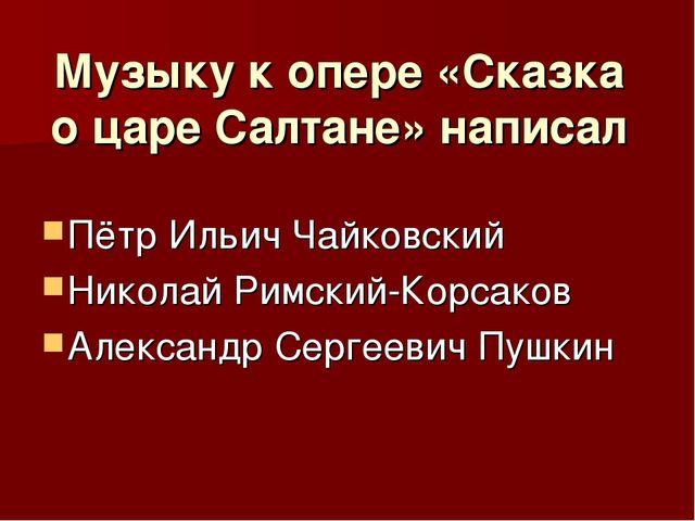 Музыку к опере «Сказка о царе Салтане» написал Пётр Ильич Чайковский Николай...