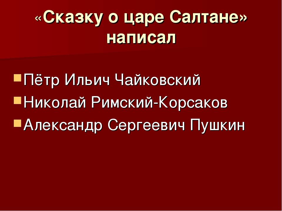 «Сказку о царе Салтане» написал Пётр Ильич Чайковский Николай Римский-Корсако...