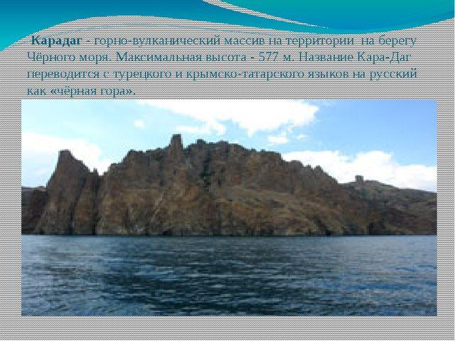 Карадаг - горно-вулканический массив на территории на берегу Чёрного моря. М...