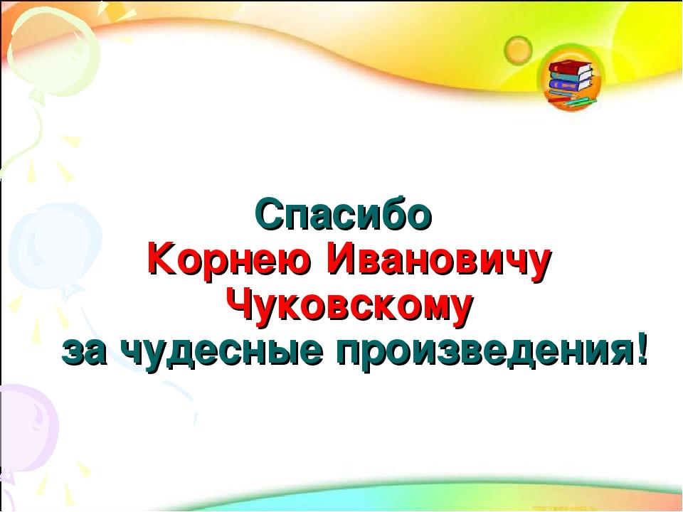 Спасибо Корнею Ивановичу Чуковскому за чудесные произведения!