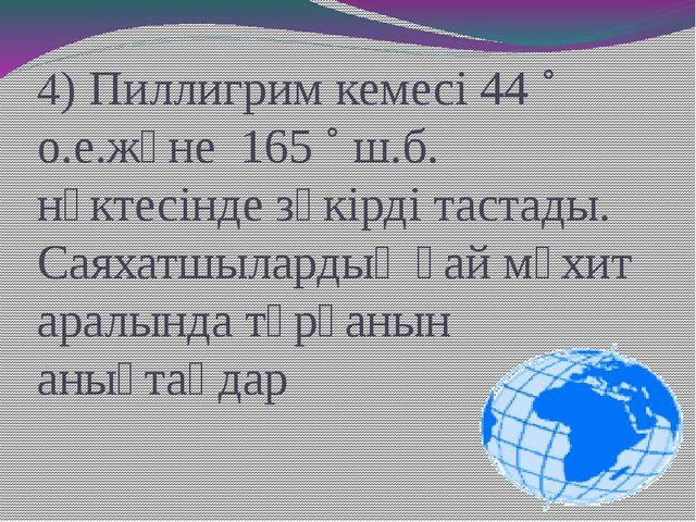 4) Пиллигрим кемесі 44 ˚ о.е.және 165 ˚ ш.б. нүктесінде зәкірді тастады. Саях...