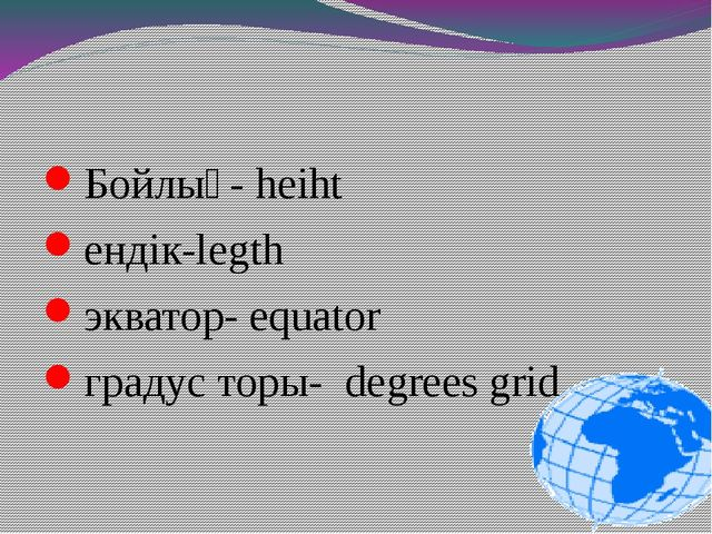 Бойлық- heiht ендік-legth экватор- equator градус торы- degrees grid