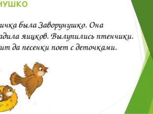 ЗАВОРУНУШКО Птичка была Заворунушко. Она насадила яицков. Вылупились птенчик