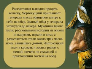 Рассчитывая выгодно продать коляску, Чертокуцкий приглашает генерала и всех о