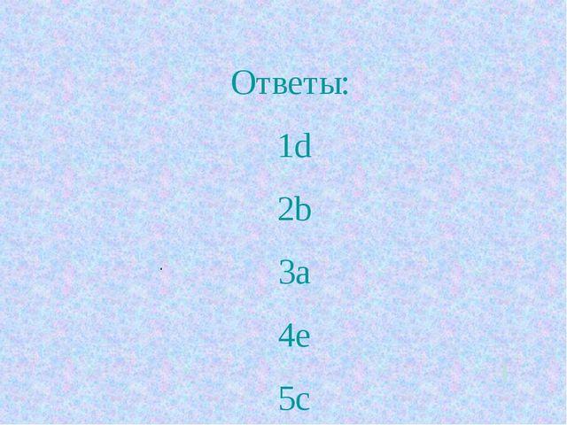 Ответы: 1d 2b 3a 4e 5c .