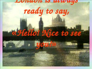 London is always ready to say, «Hello! Nice to see you!»