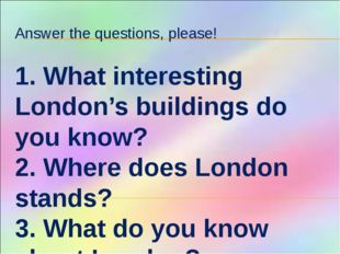 Answer the questions, please! 1. What interesting London's buildings do you k