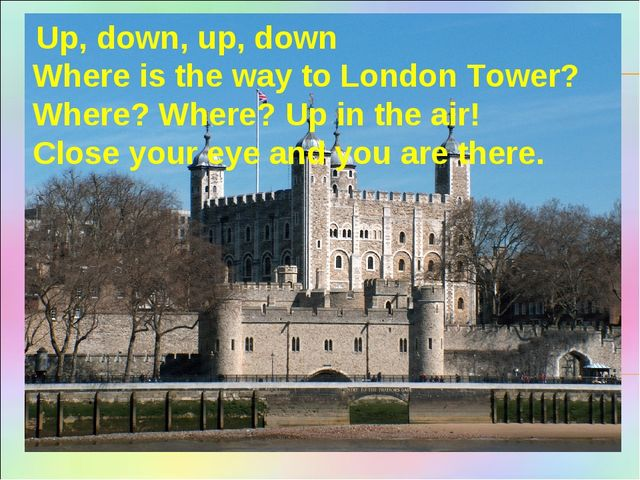 Up, down, up, down Where is the way to London Tower? Where? Where? Up in the...