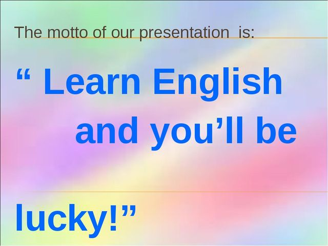 "The motto of our presentation is: "" Learn English and you'll be 						lucky!"""