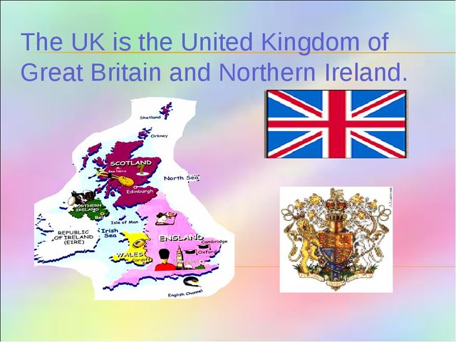 The UK is the United Kingdom of Great Britain and Northern Ireland.