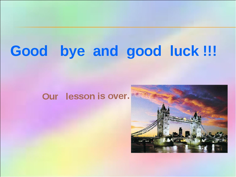 Good bye and good luck !!! Our lesson is over.