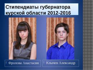Стипендиаты губернатора курской области 2012-2016 Фролова Анастасия Клычев Ал