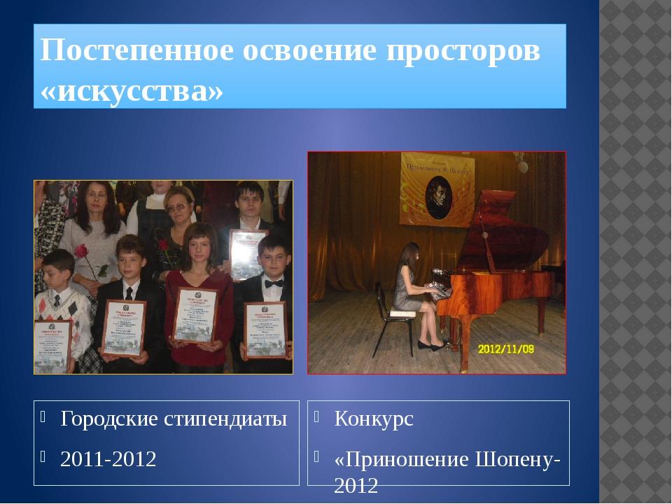 Постепенное освоение просторов «искусства» Городские стипендиаты 2011-2012 Ко...