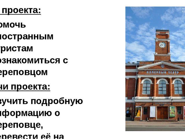 Цель проекта: Помочь иностранным туристам познакомиться с Череповцом Задачи...