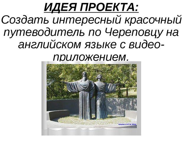 ИДЕЯ ПРОЕКТА: Создать интересный красочный путеводитель по Череповцу на англи...