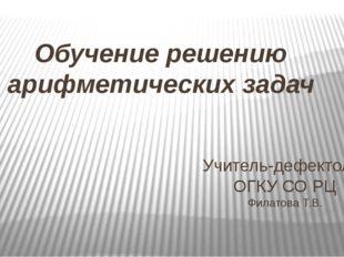 Обучение решению арифметических задач Учитель-дефектолог ОГКУ СО РЦ Филатова