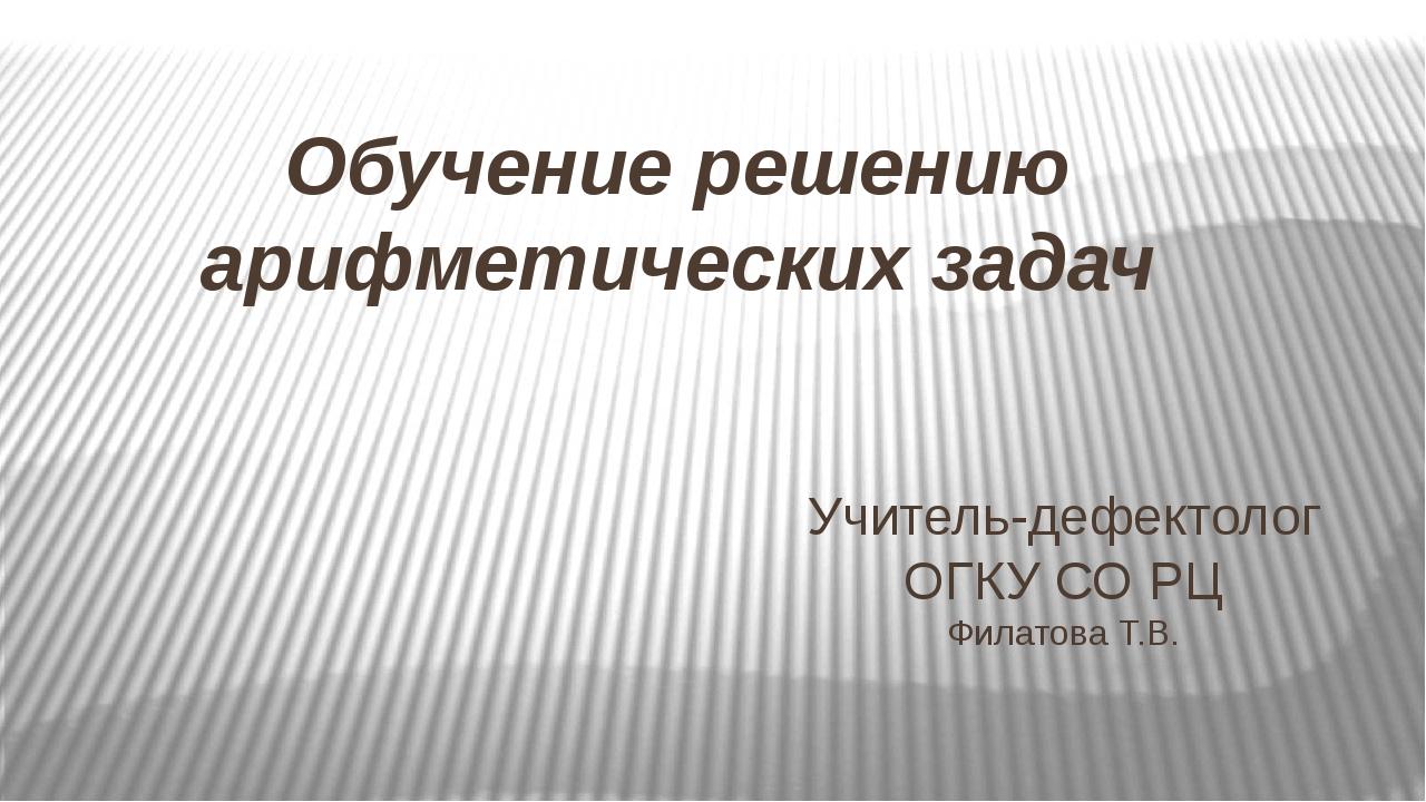 Обучение решению арифметических задач Учитель-дефектолог ОГКУ СО РЦ Филатова...