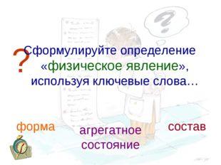 ? Сформулируйте определение «физическое явление», используя ключевые слова… ф