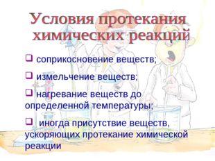 соприкосновение веществ; измельчение веществ; нагревание веществ до определе