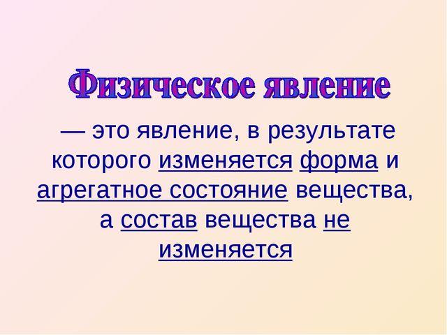 — это явление, в результате которого изменяется форма и агрегатное состояние...
