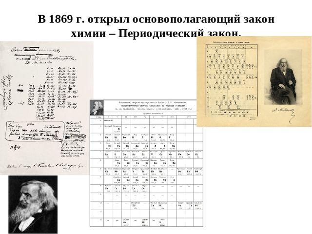 В 1869 г. открыл основополагающий закон химии – Периодический закон.