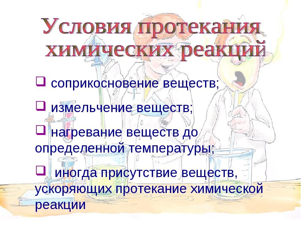 соприкосновение веществ; измельчение веществ; нагревание веществ до определе...