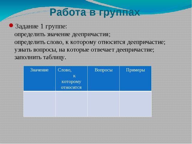 Работа в группах Задание 1 группе: определить значение деепричастия; определи...