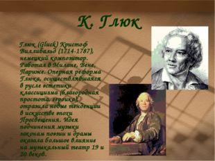 К. Глюк Глюк (Gluck) Кристоф Виллибальд (1714-1787), немецкий композитор. Раб