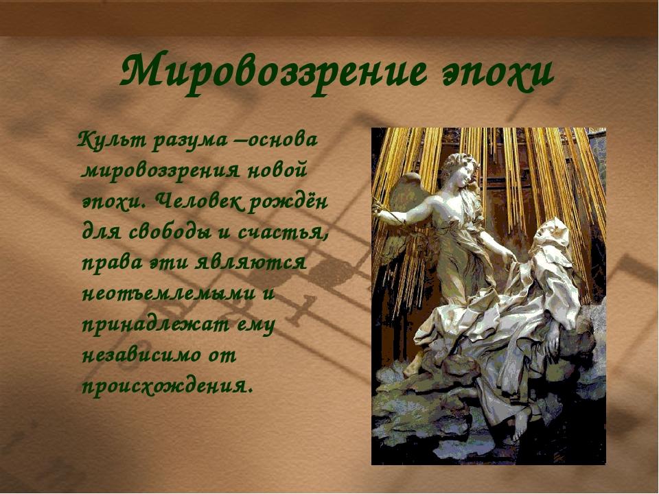 Мировоззрение эпохи Культ разума –основа мировоззрения новой эпохи. Человек р...