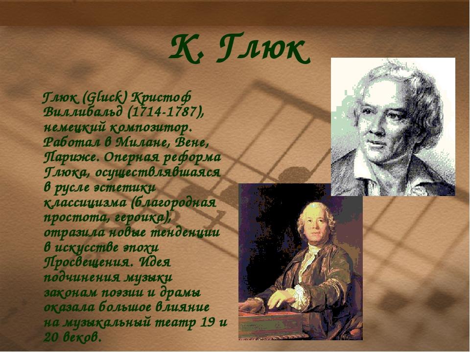 К. Глюк Глюк (Gluck) Кристоф Виллибальд (1714-1787), немецкий композитор. Раб...