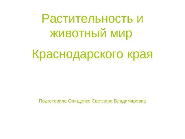 Растительность и животный мир Краснодарского края Подготовила Онищенко Светла...