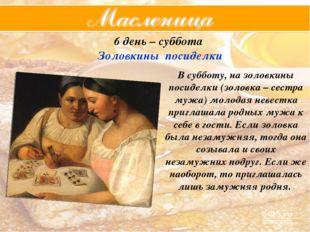 6 день – суббота Золовкины посиделки В субботу, на золовкины посиделки (золов