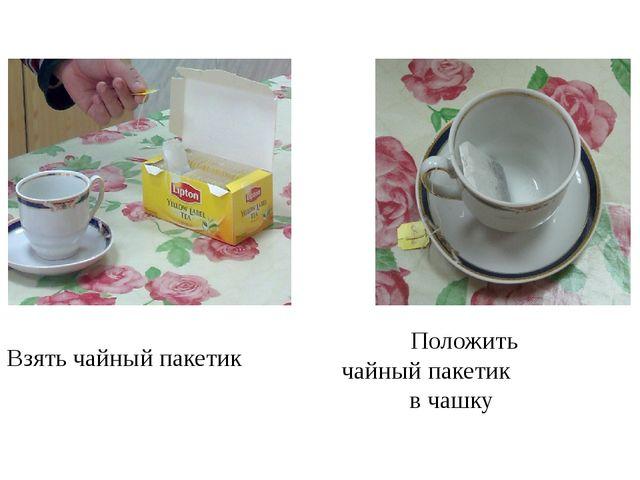 Положить чайный пакетик в чашку Взять чайный пакетик