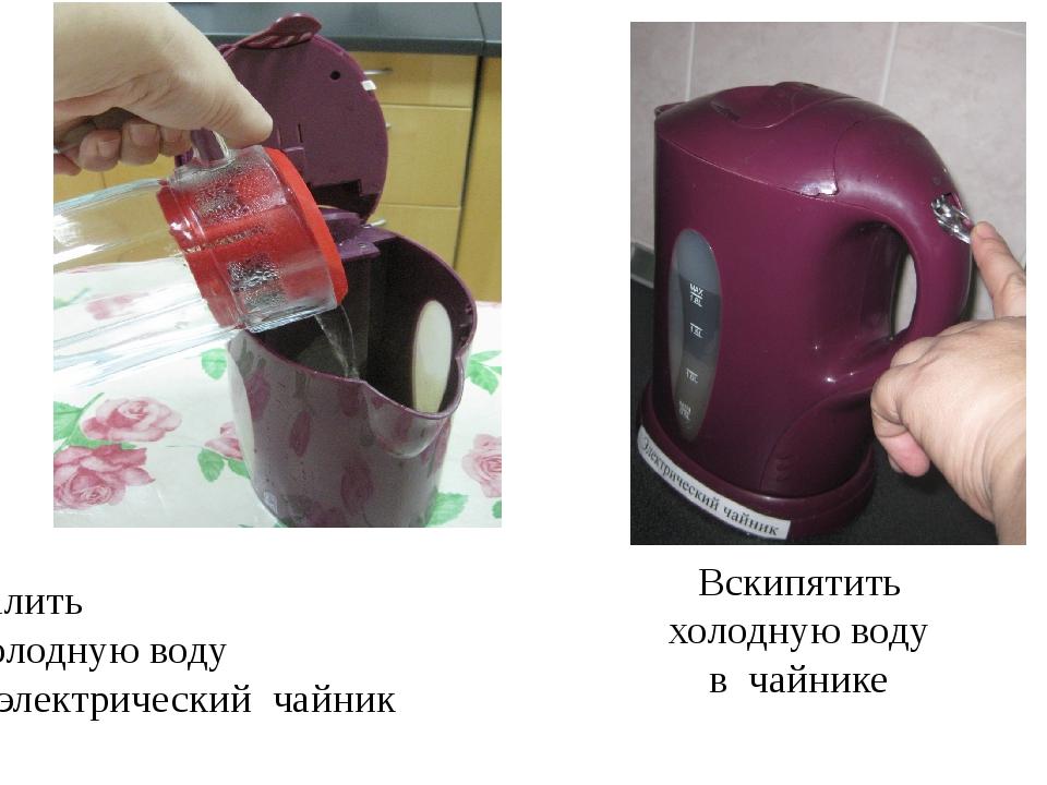 Вскипятить холодную воду в чайнике Налить холодную воду в электрический чайник
