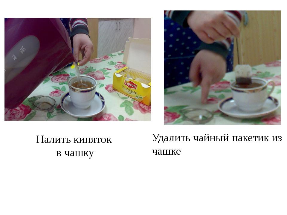 Налить кипяток в чашку Удалить чайный пакетик из чашке