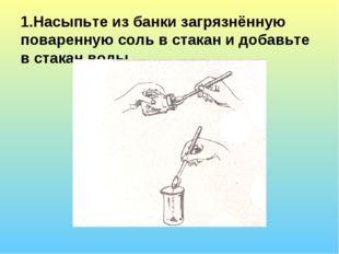 1.Насыпьте из банки загрязнённую поваренную соль в стакан и добавьте в стакан