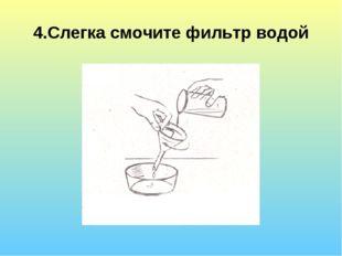 4.Слегка смочите фильтр водой
