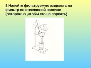 5.Налейте фильтруемую жидкость на фильтр по стеклянной палочке (осторожно ,чт