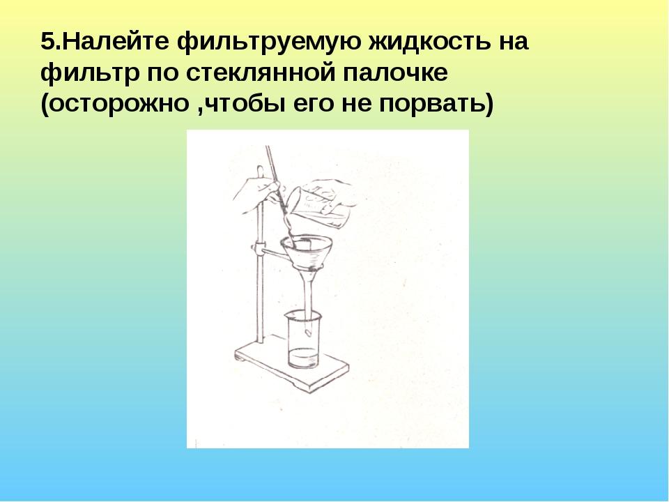 5.Налейте фильтруемую жидкость на фильтр по стеклянной палочке (осторожно ,чт...