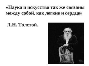 «Наука и искусство так же связаны между собой, как легкие и сердце» Л.Н. Толс
