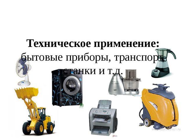 Техническое применение: бытовые приборы, транспорт, станки и т.д.