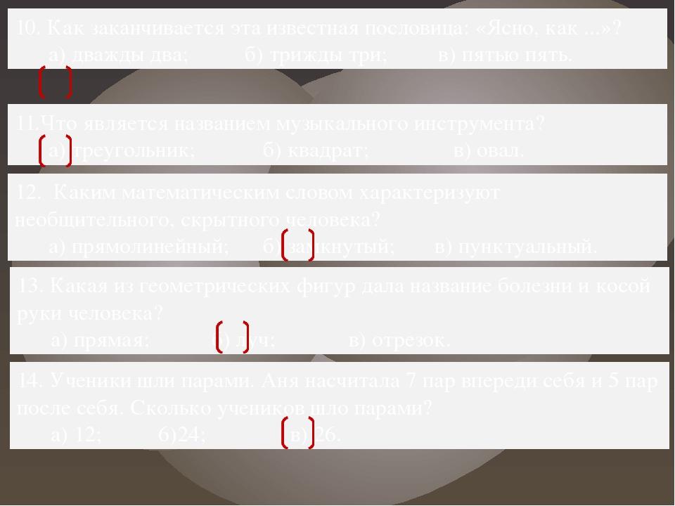 10. Как заканчивается эта известная пословица: «Ясно, как ...»? а) дважды два...