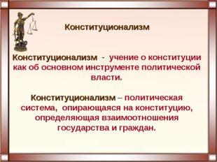Конституционализм Конституционализм - учение о конституции как об основном ин