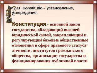 От лат. Constitutio – установление, утверждение . Конституция - основной зако