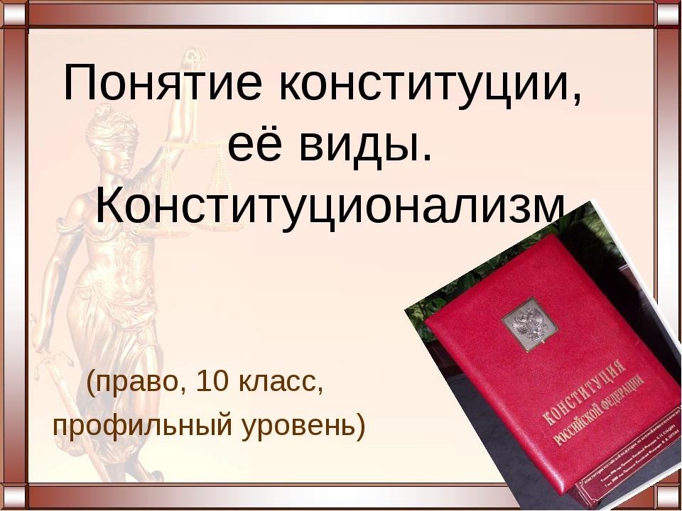 (право, 10 класс, профильный уровень) Понятие конституции, её виды. Конституц...