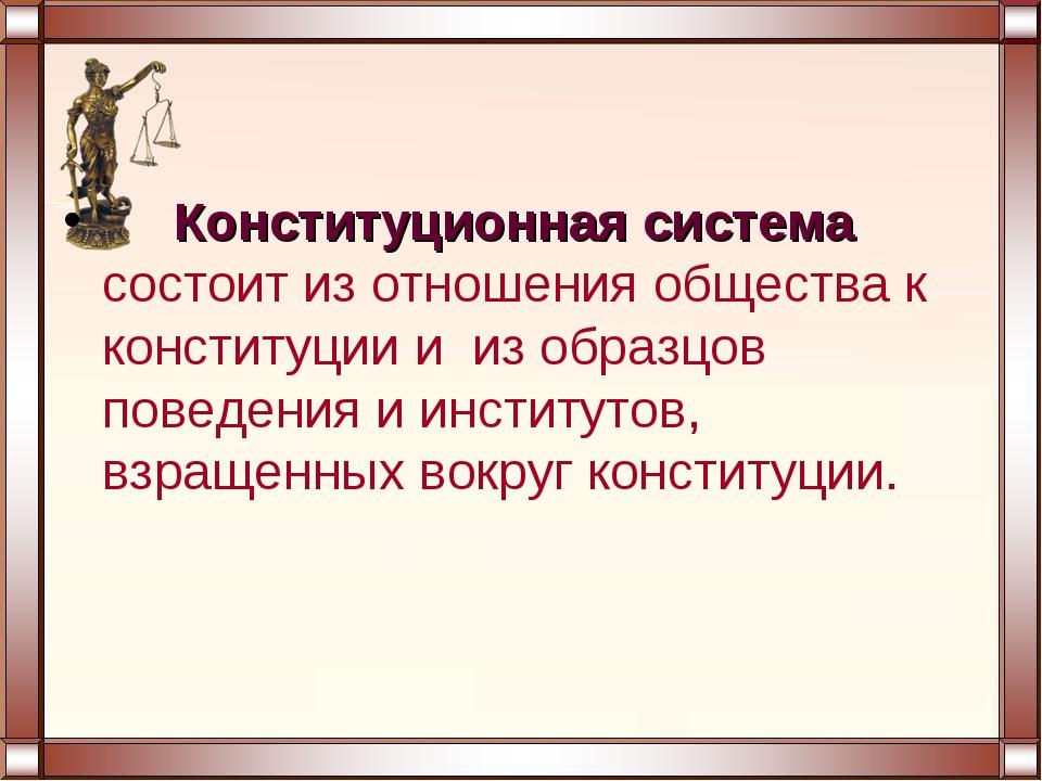 Конституционная система состоит из отношения общества к конституции и из обр...