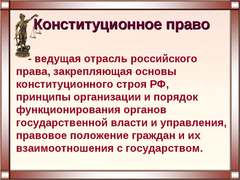 - ведущая отрасль российского права, закрепляющая основы конституционного стр...